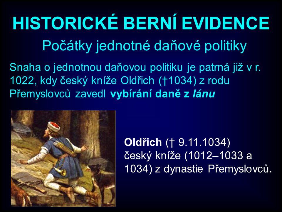 HISTORICKÉ BERNÍ EVIDENCE Počátky jednotné daňové politiky Snaha o jednotnou daňovou politiku je patrná již v r. 1022, kdy český kníže Oldřich (†1034)