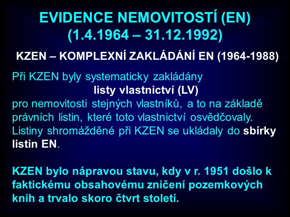 EVIDENCE NEMOVITOSTÍ (EN) (1.4.1964 – 31.12.1992) Při KZEN byly systematicky zakládány listy vlastnictví (LV) pro nemovitosti stejných vlastníků, a to na základě právních listin, které toto vlastnictví osvědčovaly.