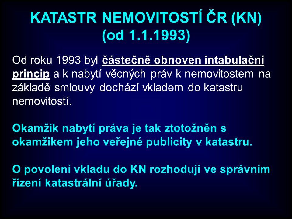 KATASTR NEMOVITOSTÍ ČR (KN) (od 1.1.1993) Od roku 1993 byl částečně obnoven intabulační princip a k nabytí věcných práv k nemovitostem na základě smlouvy dochází vkladem do katastru nemovitostí.