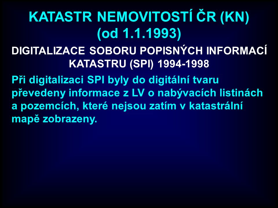 KATASTR NEMOVITOSTÍ ČR (KN) (od 1.1.1993) Při digitalizaci SPI byly do digitální tvaru převedeny informace z LV o nabývacích listinách a pozemcích, které nejsou zatím v katastrální mapě zobrazeny.