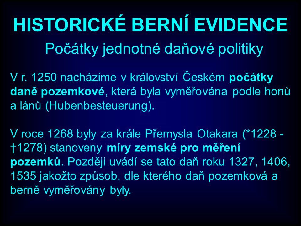 HISTORICKÉ BERNÍ EVIDENCE Počátky jednotné daňové politiky V r. 1250 nacházíme v království Českém počátky daně pozemkové, která byla vyměřována podle