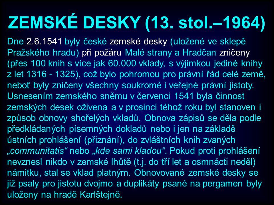 ZEMSKÉ DESKY (13. stol.–1964) Dne 2.6.1541 byly české zemské desky (uložené ve sklepě Pražského hradu) při požáru Malé strany a Hradčan zničeny (přes