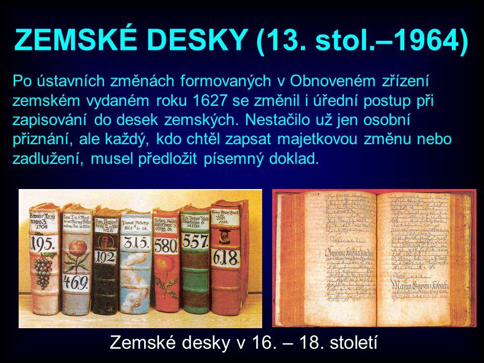 ZEMSKÉ DESKY (13. stol.–1964) Po ústavních změnách formovaných v Obnoveném zřízení zemském vydaném roku 1627 se změnil i úřední postup při zapisování