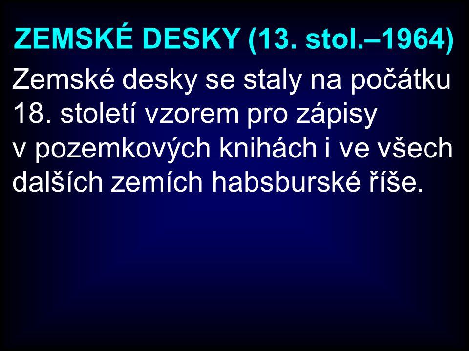ZEMSKÉ DESKY (13.stol.–1964) Zemské desky se staly na počátku 18.