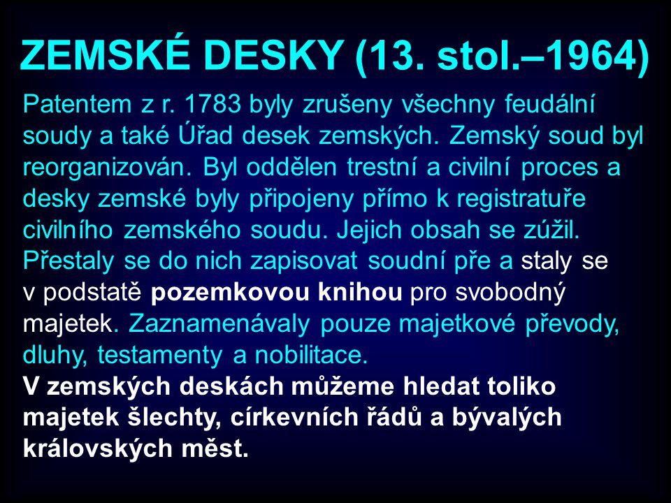ZEMSKÉ DESKY (13. stol.–1964) Patentem z r. 1783 byly zrušeny všechny feudální soudy a také Úřad desek zemských. Zemský soud byl reorganizován. Byl od