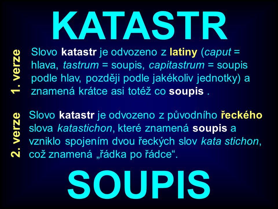 KATASTR Slovo katastr je odvozeno z latiny (caput = hlava, tastrum = soupis, capitastrum = soupis podle hlav, později podle jakékoliv jednotky) a znam