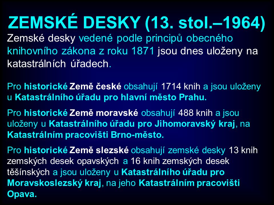 ZEMSKÉ DESKY (13. stol.–1964) Zemské desky vedené podle principů obecného knihovního zákona z roku 1871 jsou dnes uloženy na katastrálních úřadech. Pr
