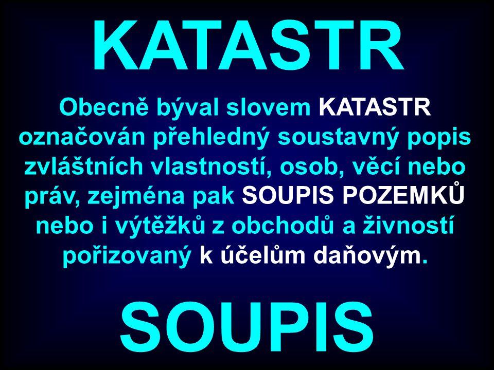 KATASTR Obecně býval slovem KATASTR označován přehledný soustavný popis zvláštních vlastností, osob, věcí nebo práv, zejména pak SOUPIS POZEMKŮ nebo i výtěžků z obchodů a živností pořizovaný k účelům daňovým.