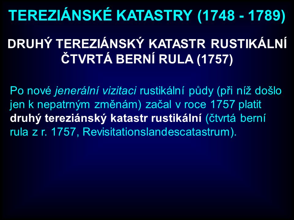 DRUHÝ TEREZIÁNSKÝ KATASTR RUSTIKÁLNÍ ČTVRTÁ BERNÍ RULA (1757) Po nové jenerální vizitaci rustikální půdy (při níž došlo jen k nepatrným změnám) začal v roce 1757 platit druhý tereziánský katastr rustikální (čtvrtá berní rula z r.