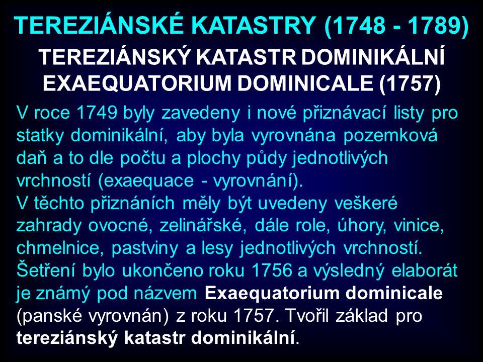 TEREZIÁNSKÝ KATASTR DOMINIKÁLNÍ EXAEQUATORIUM DOMINICALE (1757) V roce 1749 byly zavedeny i nové přiznávací listy pro statky dominikální, aby byla vyrovnána pozemková daň a to dle počtu a plochy půdy jednotlivých vrchností (exaequace - vyrovnání).