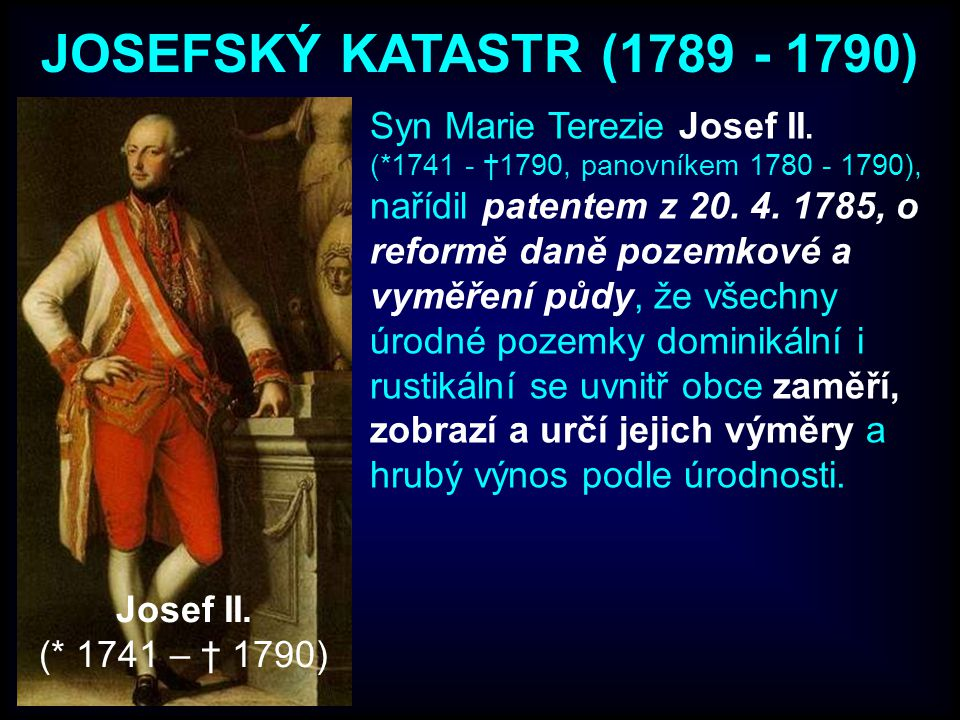 JOSEFSKÝ KATASTR (1789 - 1790) Syn Marie Terezie Josef II. (*1741 - †1790, panovníkem 1780 - 1790), nařídil patentem z 20. 4. 1785, o reformě daně poz