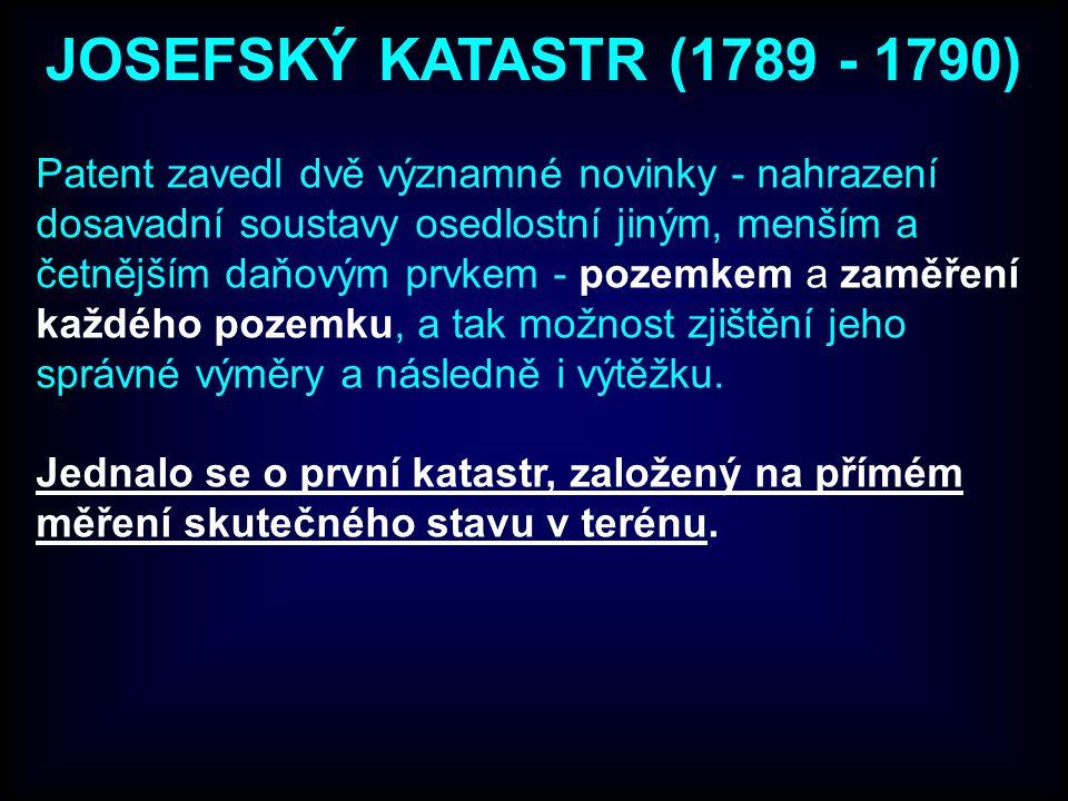 JOSEFSKÝ KATASTR (1789 - 1790) Patent zavedl dvě významné novinky - nahrazení dosavadní soustavy osedlostní jiným, menším a četnějším daňovým prvkem - pozemkem a zaměření každého pozemku, a tak možnost zjištění jeho správné výměry a následně i výtěžku.