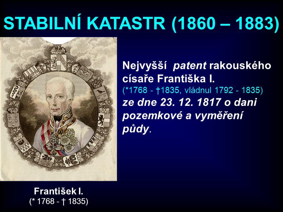 STABILNÍ KATASTR (1860 – 1883) Nejvyšší patent rakouského císaře Františka I. (*1768 - †1835, vládnul 1792 - 1835) ze dne 23. 12. 1817 o dani pozemkov