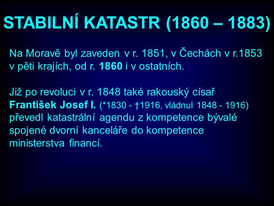 STABILNÍ KATASTR (1860 – 1883) Na Moravě byl zaveden v r. 1851, v Čechách v r.1853 v pěti krajích, od r. 1860 i v ostatních. Již po revoluci v r. 1848
