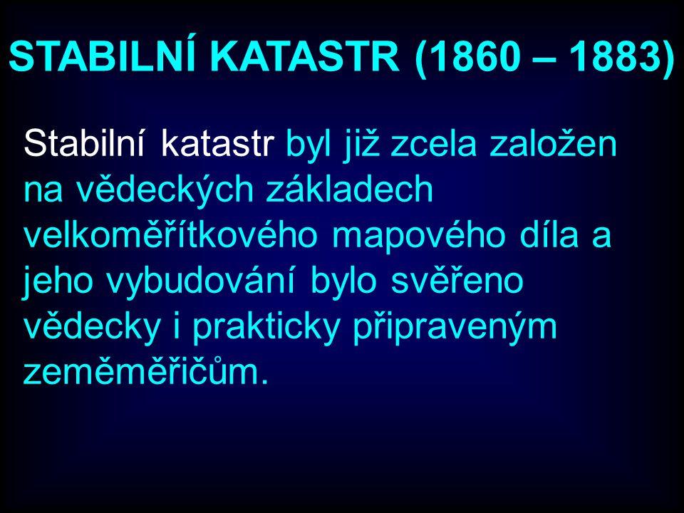 STABILNÍ KATASTR (1860 – 1883) Stabilní katastr byl již zcela založen na vědeckých základech velkoměřítkového mapového díla a jeho vybudování bylo svěřeno vědecky i prakticky připraveným zeměměřičům.