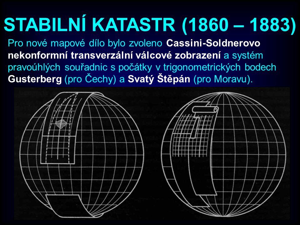 STABILNÍ KATASTR (1860 – 1883) Pro nové mapové dílo bylo zvoleno Cassini-Soldnerovo nekonformní transverzální válcové zobrazení a systém pravoúhlých souřadnic s počátky v trigonometrických bodech Gusterberg (pro Čechy) a Svatý Štěpán (pro Moravu).