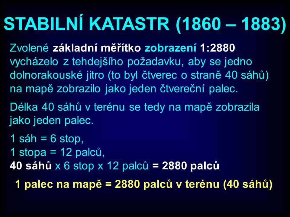 STABILNÍ KATASTR (1860 – 1883) Zvolené základní měřítko zobrazení 1:2880 vycházelo z tehdejšího požadavku, aby se jedno dolnorakouské jitro (to byl čtverec o straně 40 sáhů) na mapě zobrazilo jako jeden čtvereční palec.