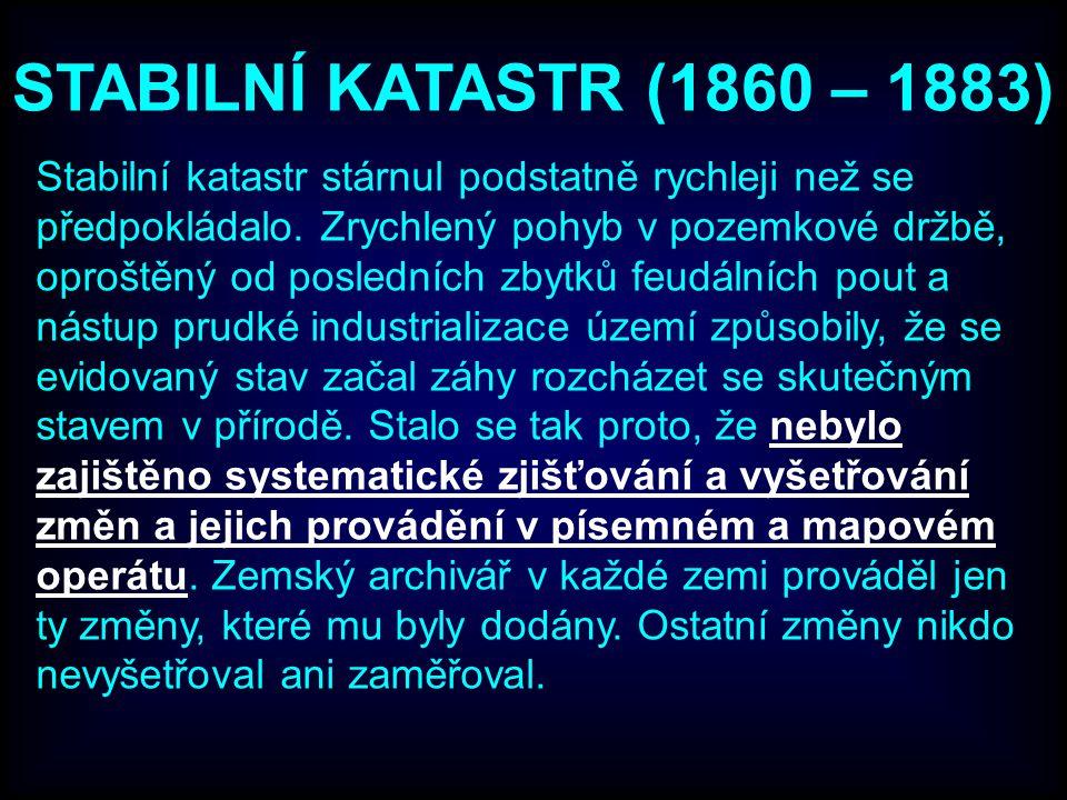 STABILNÍ KATASTR (1860 – 1883) Stabilní katastr stárnul podstatně rychleji než se předpokládalo. Zrychlený pohyb v pozemkové držbě, oproštěný od posle