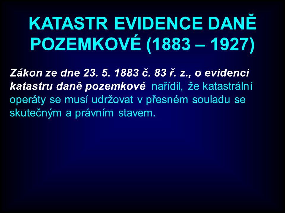 KATASTR EVIDENCE DANĚ POZEMKOVÉ (1883 – 1927) Zákon ze dne 23. 5. 1883 č. 83 ř. z., o evidenci katastru daně pozemkové nařídil, že katastrální operáty