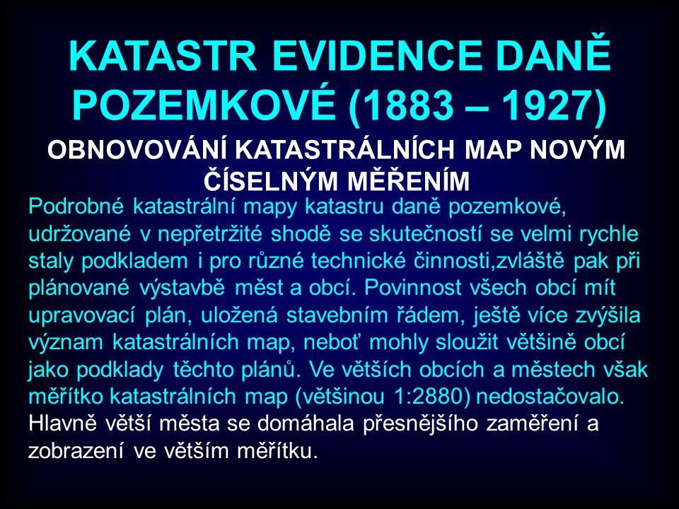 KATASTR EVIDENCE DANĚ POZEMKOVÉ (1883 – 1927) OBNOVOVÁNÍ KATASTRÁLNÍCH MAP NOVÝM ČÍSELNÝM MĚŘENÍM Podrobné katastrální mapy katastru daně pozemkové, udržované v nepřetržité shodě se skutečností se velmi rychle staly podkladem i pro různé technické činnosti,zvláště pak při plánované výstavbě měst a obcí.