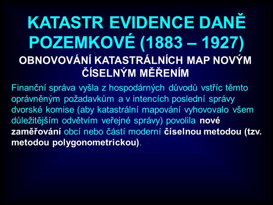 KATASTR EVIDENCE DANĚ POZEMKOVÉ (1883 – 1927) OBNOVOVÁNÍ KATASTRÁLNÍCH MAP NOVÝM ČÍSELNÝM MĚŘENÍM Finanční správa vyšla z hospodárných důvodů vstříc těmto oprávněným požadavkům a v intencích poslední správy dvorské komise (aby katastrální mapování vyhovovalo všem důležitějším odvětvím veřejné správy) povolila nové zaměřování obcí nebo částí moderní číselnou metodou (tzv.