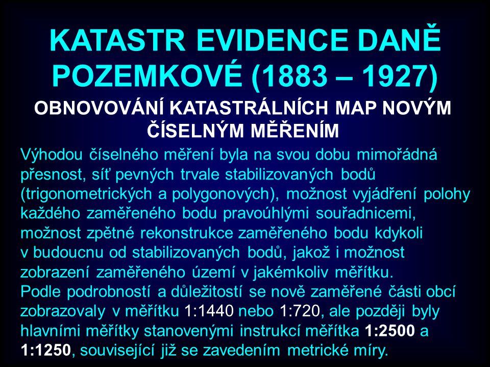 KATASTR EVIDENCE DANĚ POZEMKOVÉ (1883 – 1927) OBNOVOVÁNÍ KATASTRÁLNÍCH MAP NOVÝM ČÍSELNÝM MĚŘENÍM Výhodou číselného měření byla na svou dobu mimořádná přesnost, síť pevných trvale stabilizovaných bodů (trigonometrických a polygonových), možnost vyjádření polohy každého zaměřeného bodu pravoúhlými souřadnicemi, možnost zpětné rekonstrukce zaměřeného bodu kdykoli v budoucnu od stabilizovaných bodů, jakož i možnost zobrazení zaměřeného území v jakémkoliv měřítku.