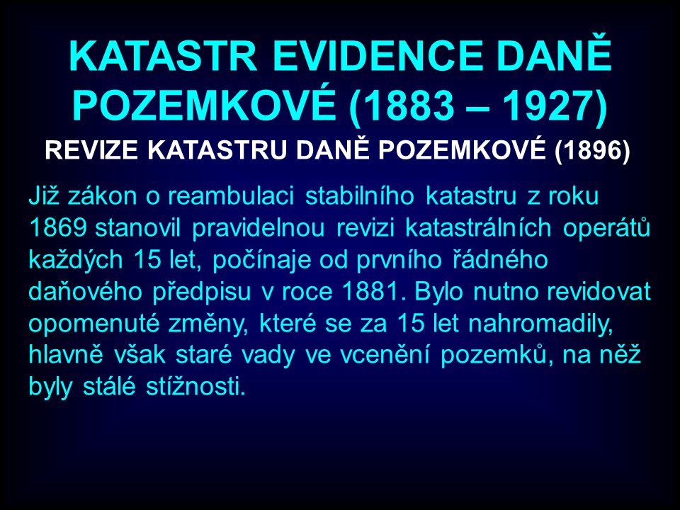 KATASTR EVIDENCE DANĚ POZEMKOVÉ (1883 – 1927) REVIZE KATASTRU DANĚ POZEMKOVÉ (1896) Již zákon o reambulaci stabilního katastru z roku 1869 stanovil pravidelnou revizi katastrálních operátů každých 15 let, počínaje od prvního řádného daňového předpisu v roce 1881.
