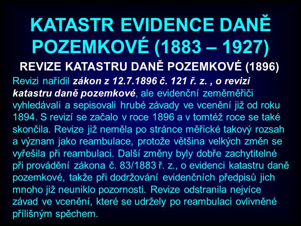 KATASTR EVIDENCE DANĚ POZEMKOVÉ (1883 – 1927) REVIZE KATASTRU DANĚ POZEMKOVÉ (1896) Revizi nařídil zákon z 12.7.1896 č.
