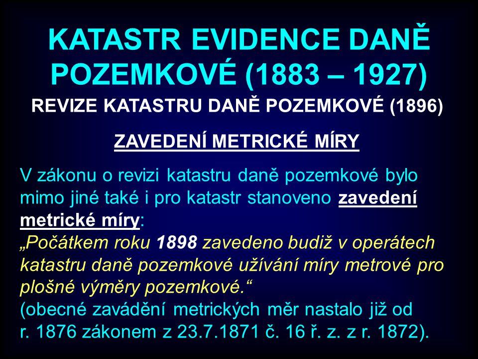 """KATASTR EVIDENCE DANĚ POZEMKOVÉ (1883 – 1927) ZAVEDENÍ METRICKÉ MÍRY V zákonu o revizi katastru daně pozemkové bylo mimo jiné také i pro katastr stanoveno zavedení metrické míry: """"Počátkem roku 1898 zavedeno budiž v operátech katastru daně pozemkové užívání míry metrové pro plošné výměry pozemkové. (obecné zavádění metrických měr nastalo již od r."""