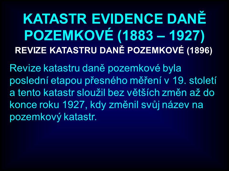 KATASTR EVIDENCE DANĚ POZEMKOVÉ (1883 – 1927) Revize katastru daně pozemkové byla poslední etapou přesného měření v 19. století a tento katastr slouži