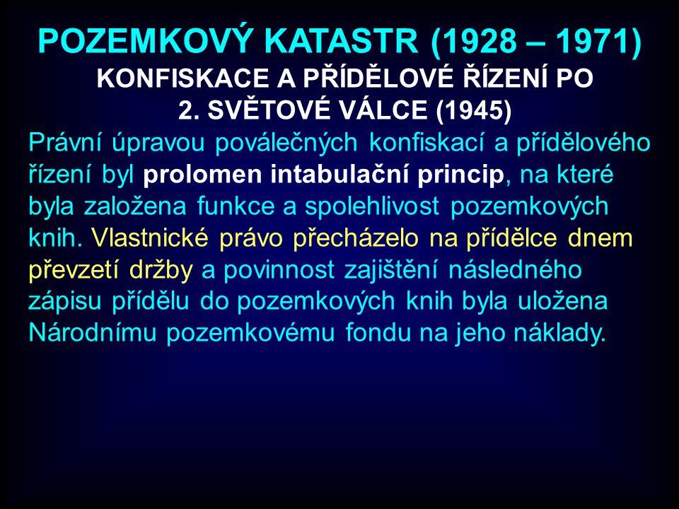POZEMKOVÝ KATASTR (1928 – 1971) Právní úpravou poválečných konfiskací a přídělového řízení byl prolomen intabulační princip, na které byla založena funkce a spolehlivost pozemkových knih.