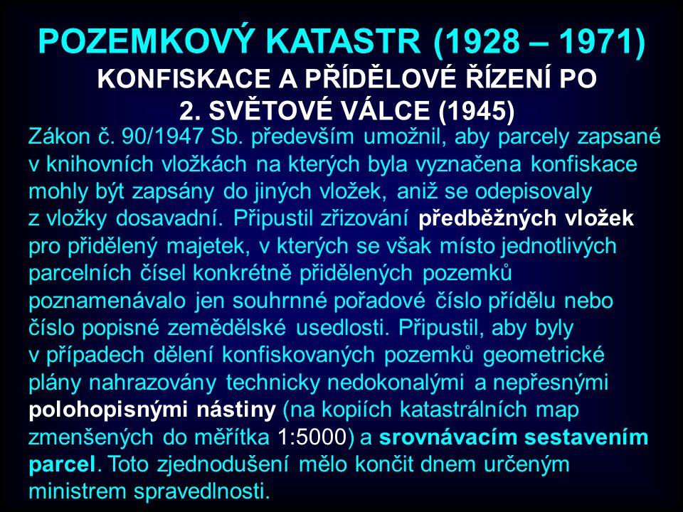 POZEMKOVÝ KATASTR (1928 – 1971) Zákon č. 90/1947 Sb. především umožnil, aby parcely zapsané v knihovních vložkách na kterých byla vyznačena konfiskace