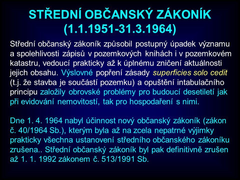 STŘEDNÍ OBČANSKÝ ZÁKONÍK (1.1.1951-31.3.1964) Střední občanský zákoník způsobil postupný úpadek významu a spolehlivosti zápisů v pozemkových knihách i v pozemkovém katastru, vedoucí prakticky až k úplnému zničení aktuálnosti jejich obsahu.