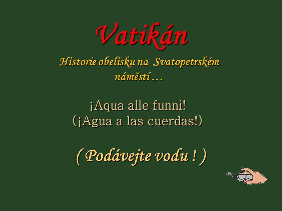 ( Podávejte vodu ! ) Vatikán Historie obelisku na Svatopetrském náměstí …