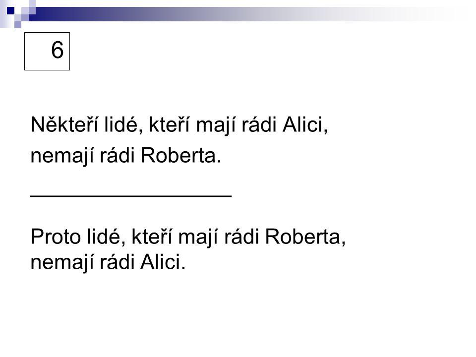 6 Někteří lidé, kteří mají rádi Alici, nemají rádi Roberta. _________________ Proto lidé, kteří mají rádi Roberta, nemají rádi Alici.