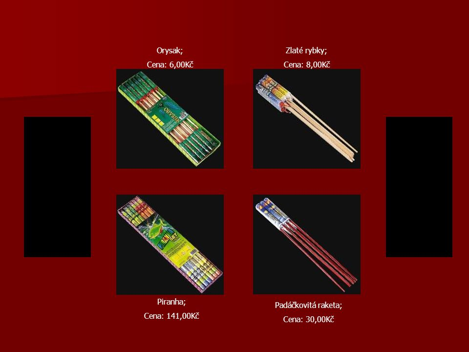 Orysak; Cena: 6,00Kč Padáčkovitá raketa; Cena: 30,00Kč Zlaté rybky; Cena: 8,00Kč Piranha; Cena: 141,00Kč