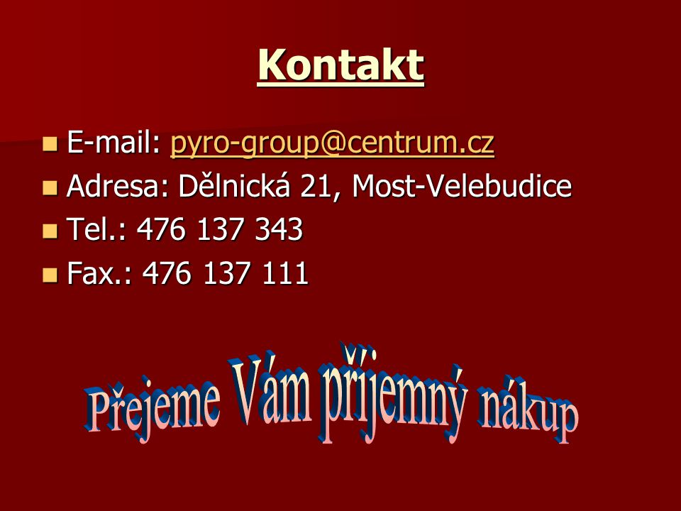 Kontakt E-mail: pyro-group@centrum.cz E-mail: pyro-group@centrum.czpyro-group@centrum.cz Adresa: Dělnická 21, Most-Velebudice Adresa: Dělnická 21, Most-Velebudice Tel.: 476 137 343 Tel.: 476 137 343 Fax.: 476 137 111 Fax.: 476 137 111
