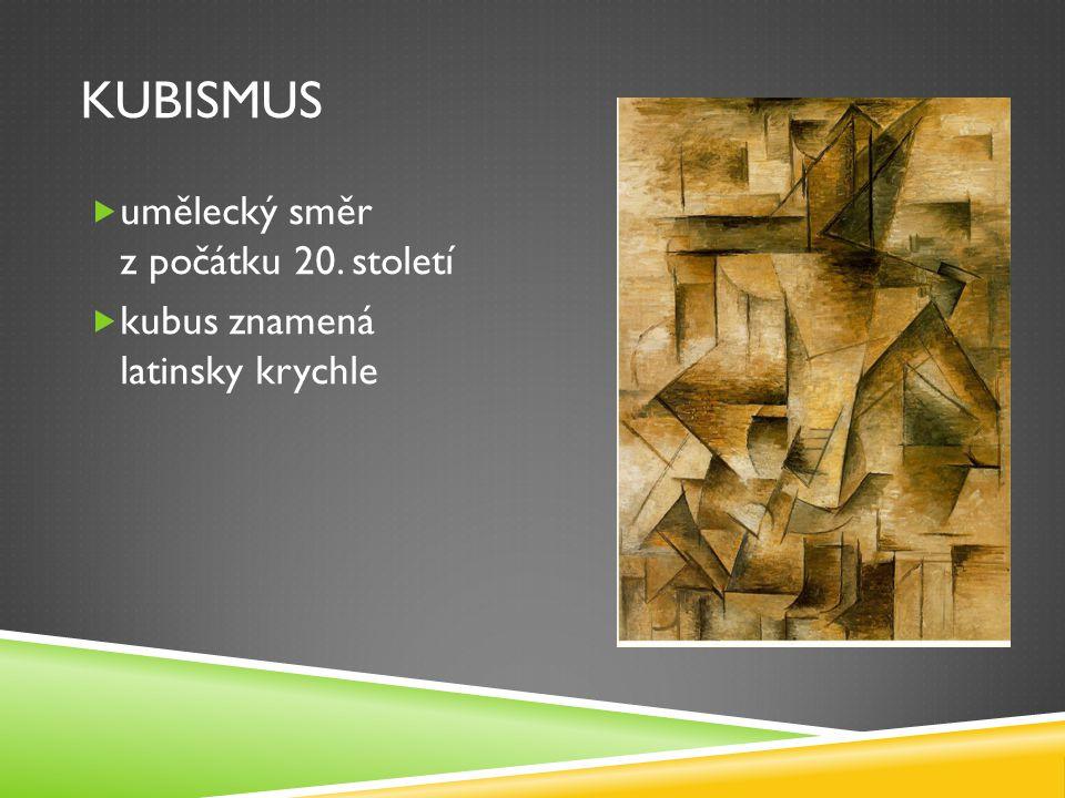 KUBISMUS  umělecký směr z počátku 20. století  kubus znamená latinsky krychle