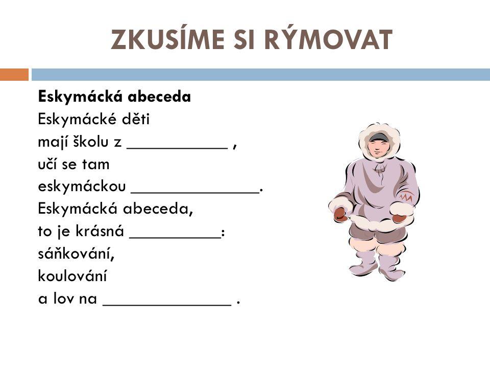 ZKUSÍME SI RÝMOVAT Eskymácká abeceda Eskymácké děti mají školu z ___________, učí se tam eskymáckou ______________. Eskymácká abeceda, to je krásná __