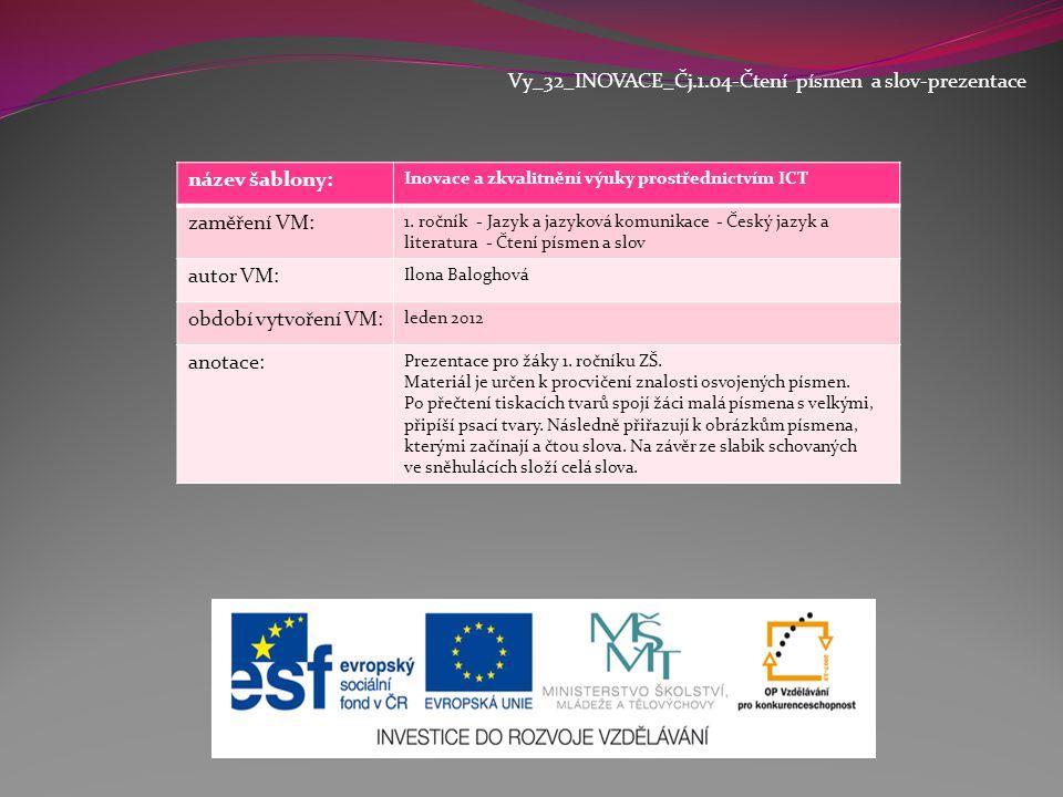 Vy_32_INOVACE_Čj.1.04-Čtení písmen a slov-prezentace název šablony: Inovace a zkvalitnění výuky prostřednictvím ICT zaměření VM: 1. ročník - Jazyk a j