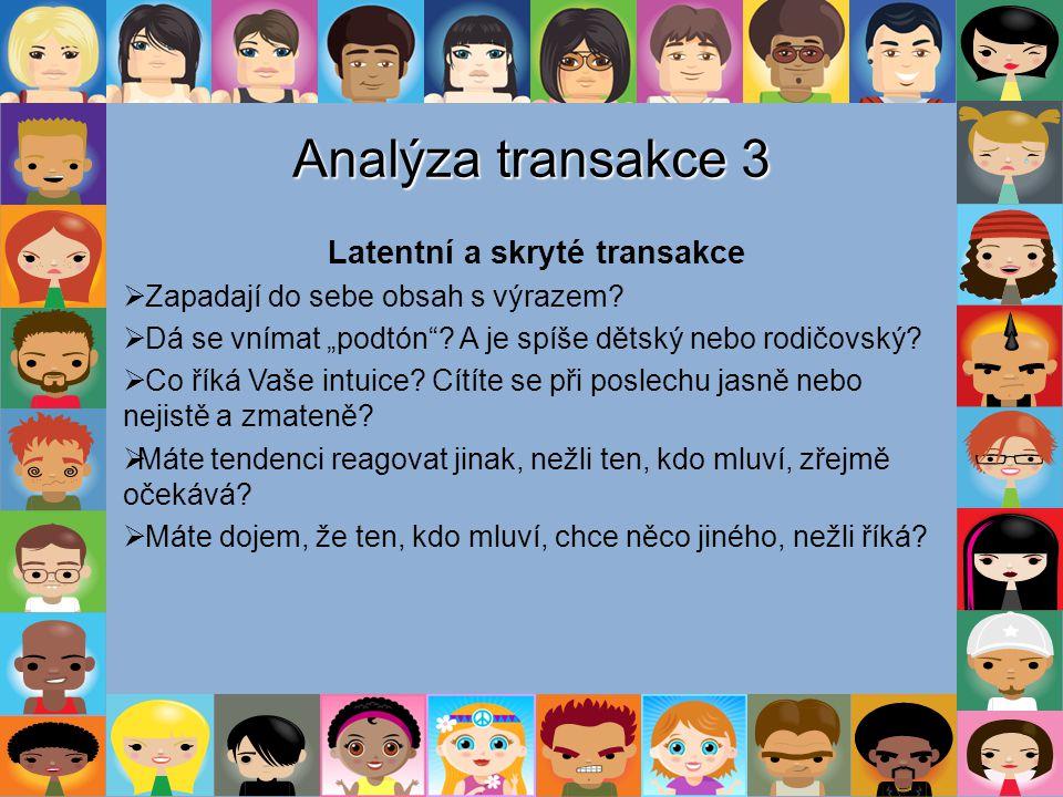 """Analýza transakce 3 Latentní a skryté transakce  Zapadají do sebe obsah s výrazem?  Dá se vnímat """"podtón""""? A je spíše dětský nebo rodičovský?  Co ř"""