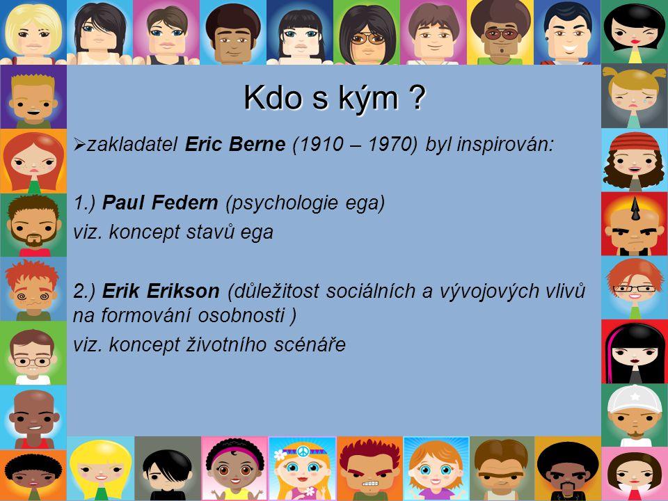 Kdo s kým ?  zakladatel Eric Berne (1910 – 1970) byl inspirován: 1.) Paul Federn (psychologie ega) viz. koncept stavů ega 2.) Erik Erikson (důležitos