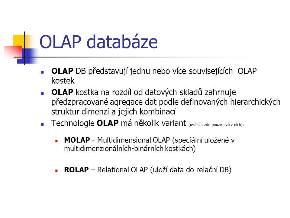 OLAP databáze OLAP DB představují jednu nebo více souvisejících OLAP kostek OLAP kostka na rozdíl od datových skladů zahrnuje předzpracované agregace dat podle definovaných hierarchických struktur dimenzí a jejich kombinací Technologie OLAP má několik variant (uvádím zde pouze dvě z nich): MOLAP - Multidimensional OLAP (speciální uložené v multidimenzionálních-binárních kostkách) ROLAP – Relational OLAP (uloží data do relační DB)