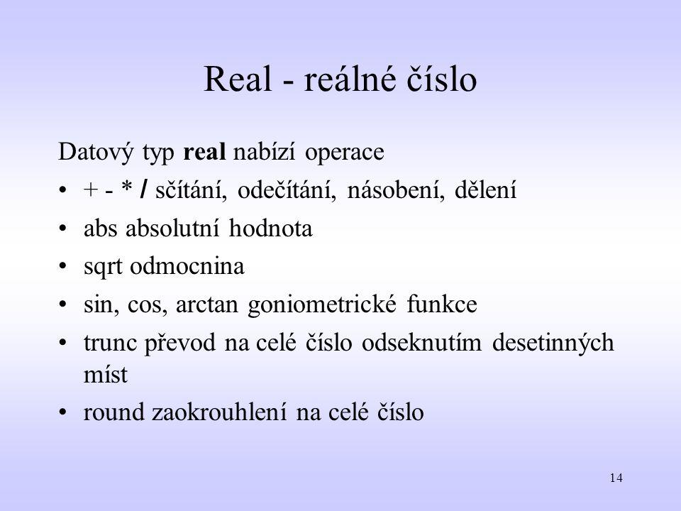 14 Real - reálné číslo Datový typ real nabízí operace + - * / sčítání, odečítání, násobení, dělení abs absolutní hodnota sqrt odmocnina sin, cos, arct