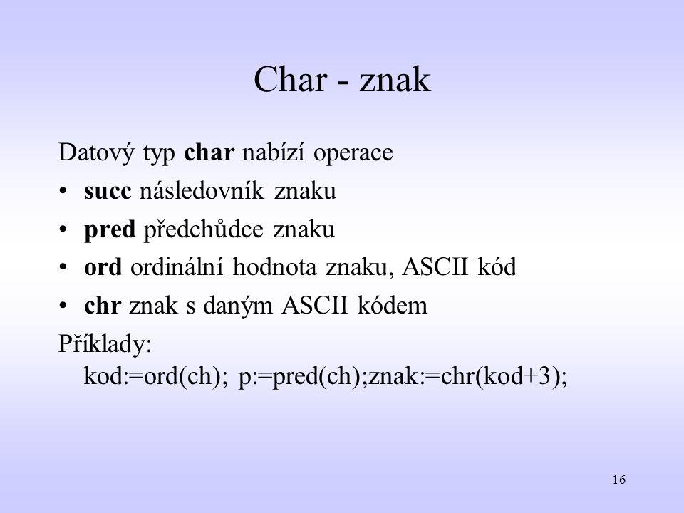 16 Char - znak Datový typ char nabízí operace succ následovník znaku pred předchůdce znaku ord ordinální hodnota znaku, ASCII kód chr znak s daným ASC