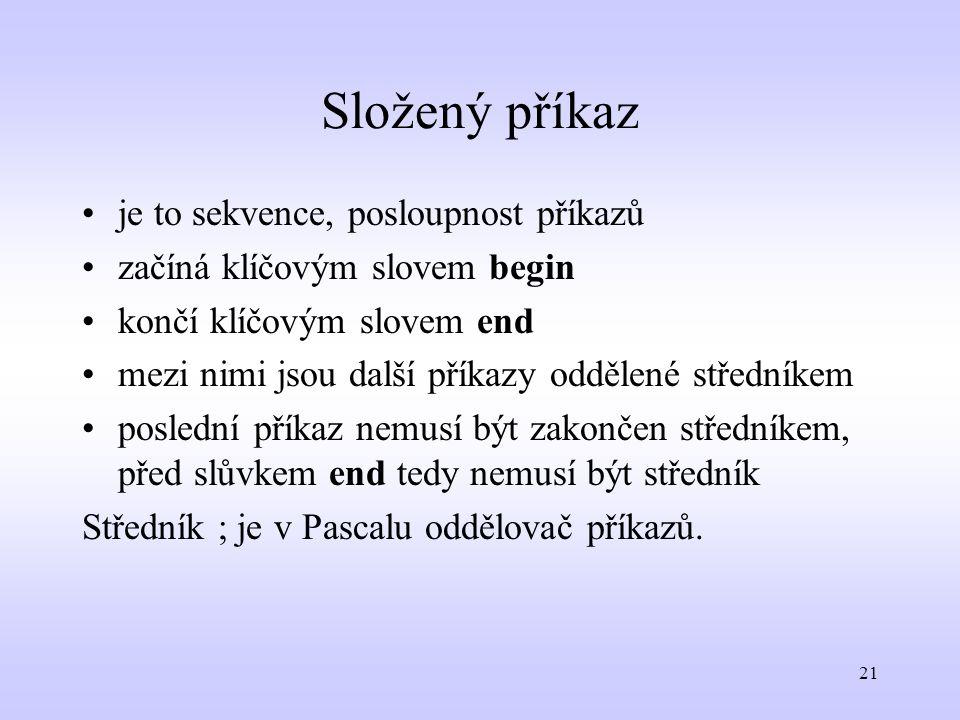 21 Složený příkaz je to sekvence, posloupnost příkazů začíná klíčovým slovem begin končí klíčovým slovem end mezi nimi jsou další příkazy oddělené stř