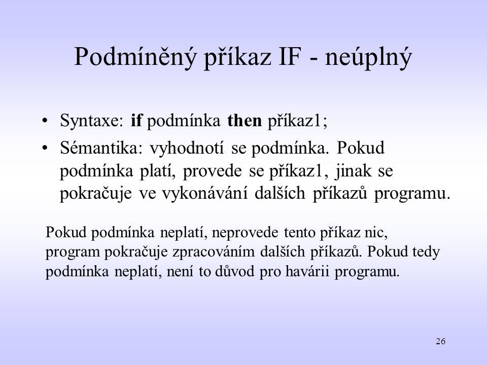 26 Podmíněný příkaz IF - neúplný Syntaxe: if podmínka then příkaz1; Sémantika: vyhodnotí se podmínka. Pokud podmínka platí, provede se příkaz1, jinak