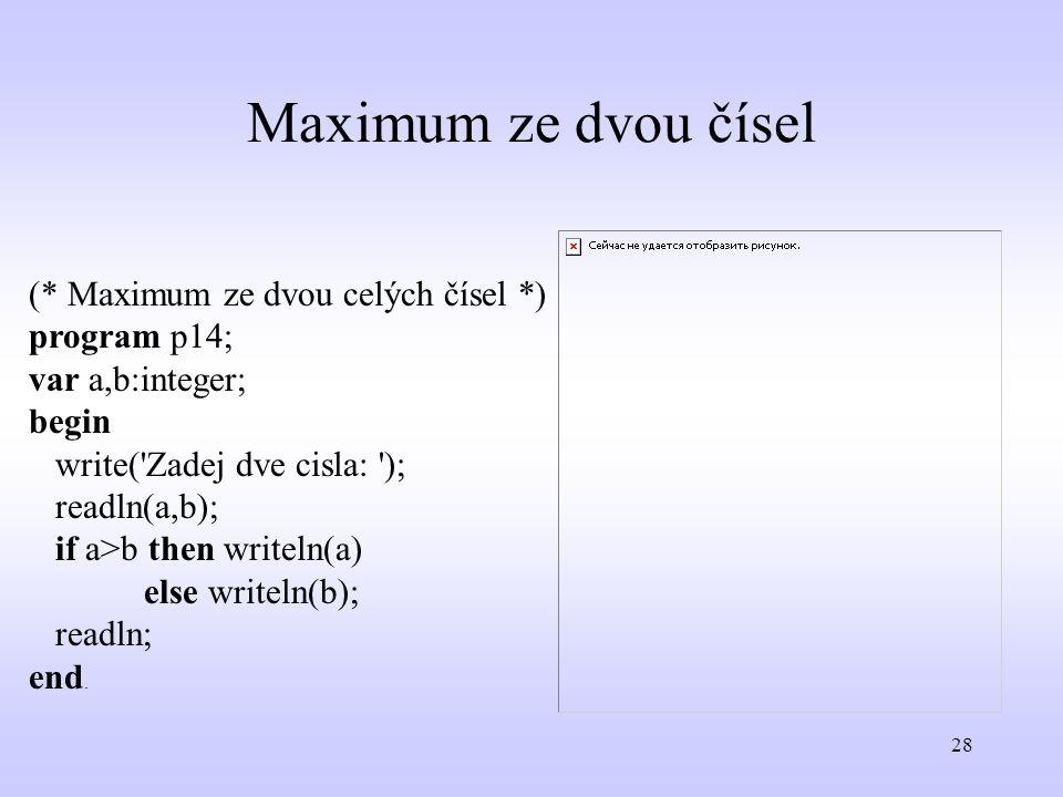 28 Maximum ze dvou čísel (* Maximum ze dvou celých čísel *) program p14; var a,b:integer; begin write('Zadej dve cisla: '); readln(a,b); if a>b then w