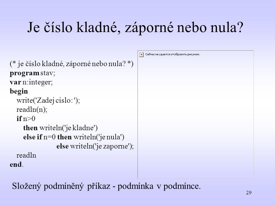 29 Je číslo kladné, záporné nebo nula? (* je číslo kladné, záporné nebo nula? *) program stav; var n:integer; begin write('Zadej cislo: '); readln(n);
