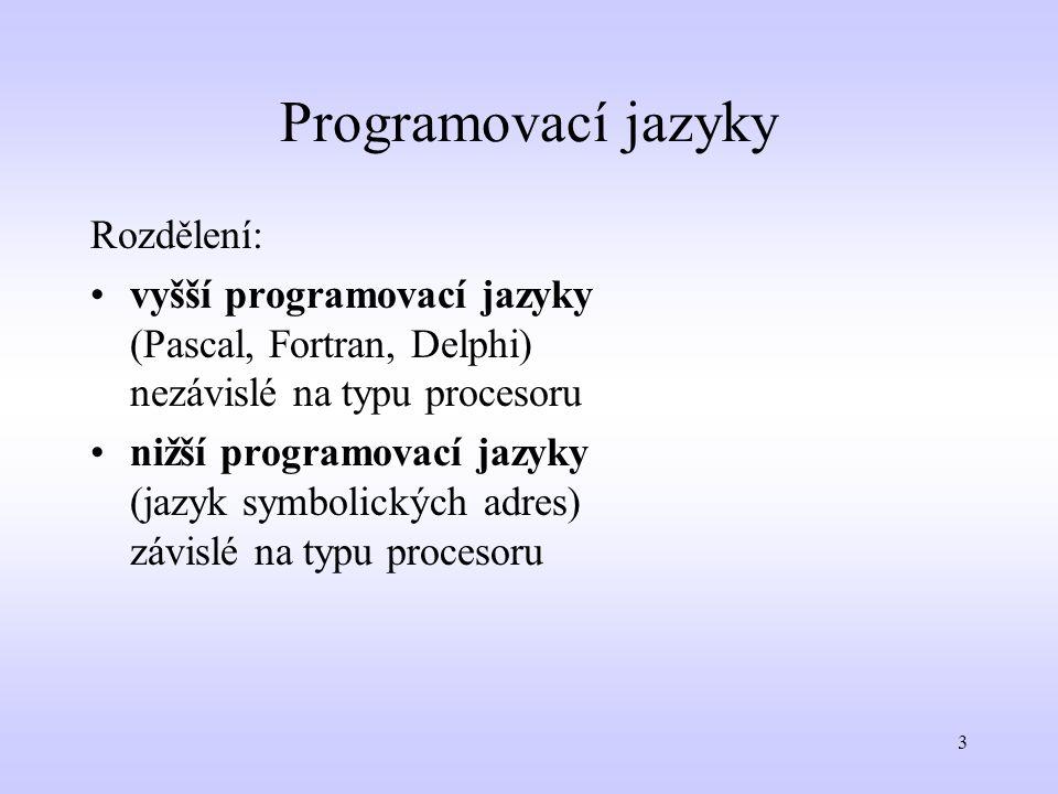 3 Programovací jazyky Rozdělení: vyšší programovací jazyky (Pascal, Fortran, Delphi) nezávislé na typu procesoru nižší programovací jazyky (jazyk symb